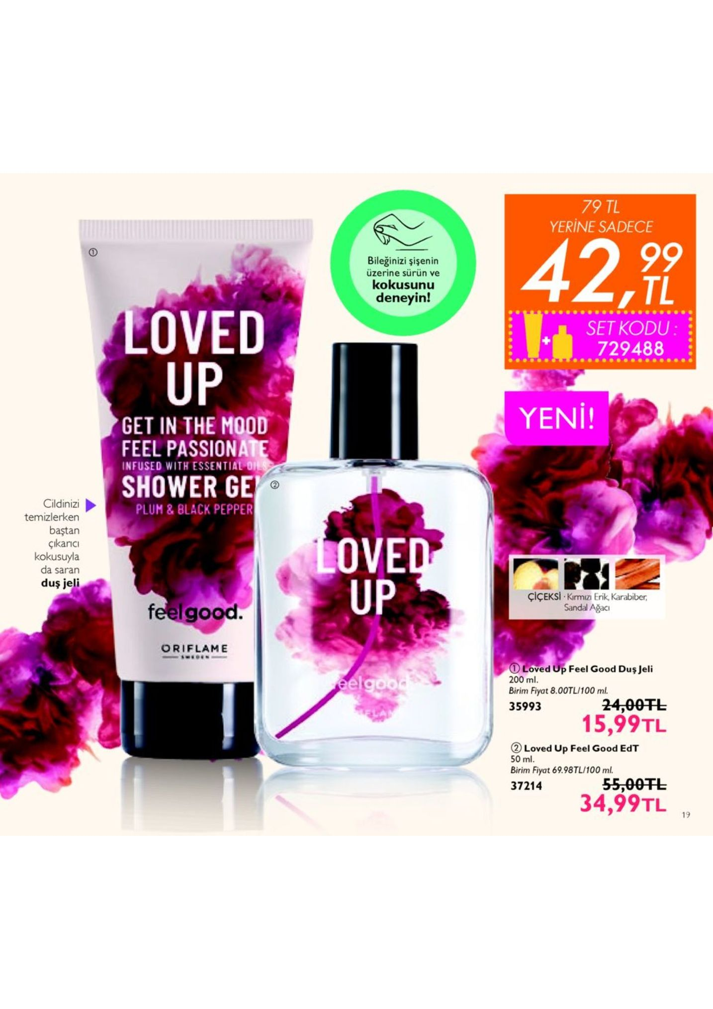 79 tl yerine sadece 429 bileğinizi şişenin üzerine sürün ve kokusunu deneyin! tl loved up set kodu : 729488 yeni! get in the mood feel passiona infused with essential on shower ge cildinizi plum & black pepper temizlerken baştan çikancı kokusuyla da saran duş jeli ove up çiçeksi . kırmızı e rik, karabiber, sandal ağaci feelgood. oriflame ① loved up feel good duş jeli 200 ml. birim fiyat 8.00tl/100 ml. 35993 24,00tl 15,99tl ② loved up feel good edt 50 ml. birim fiyat 69.98tl/100 m 37214 55,00干し 34,99tl1