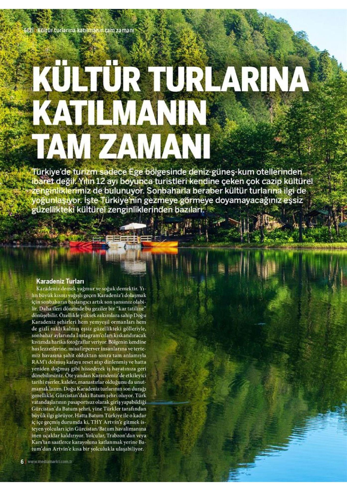 """gezi kuleor turlarina katılmanin.tam zaman kültür turlarina katilmanin tam zamani turkiye'de turizm sadece ege bolgesinde deniz-güneş-kum otellerinden. ibaret değil. yitin 12 ayı boyunca turistleri kendine çeken çok cazip kültürel zenginliklerimiz de bulunuyor. sonbaharla beraber kültür turlanna ilgi de yoğunlaşıyor işte türkiyenin gezmeye görmeye doyamayacağınız eşsiz güzellikteki kültürel zenginliklerinden bazılari karadeniz turları karadeniz demek yağmur ve soğuk demektir. yi lin buyük kısmı yağışlı geçen karadeniz'i dolaşmak için sonbaharin başlangicı artık son şansıniz olabi- lir. daha ileri donemde bu geziler bir """"kar tatiline"""" donüşebilir. ozellikle yüksek rakımlara sahip doğu karadeniz şehirleri hem yemyeşil ormanları hem de gizli sakli kalmiş essiz güzellikteki gölleriyle, sonbahar aylarında instagram'ciları kıskandıracak kivamda harika fotoğraflar veriyor. bölgenin kendine has lezzetlerine, misafirperver insanlarına ve terte- miz havasına şahit olduktan sonra tam anlamıyla ram'i dolmuş kafaya reset atip dinlenmiş ve hatta yeniden doğmuş gibi hissederek is hayatınıza geri donebilirsiniz. öte yandan karandeniz'de etkileyici tarihi eserler, kaleler, manastirlar olduğunu da unut mamaklazım. doğu karadenizturlarının son genellikle, gürcistan'daki batum şehri oluyor. türk vatandaşlarının pasaportsuz olarak giriş yapabildiği. gürcistan'da batum şehri, yine turkler tarafindan büyük ilgi görüyor. hatta batum türkiye ile o kadar iç içe geçmiş durumda ki, thy artvin'e gitmek is- teyen yolcuları için gürcistan/batum havalimanına inen uçaklar kaldırıyor. yolcular, trabzon'dan veya kars'tan saatlerce karayoluna katlanmak yerine ba- tum'dan artvin'e kisa bir yolculukla ulaşabiliyor. duraği 6 www.mediamarkt.com.tr"""