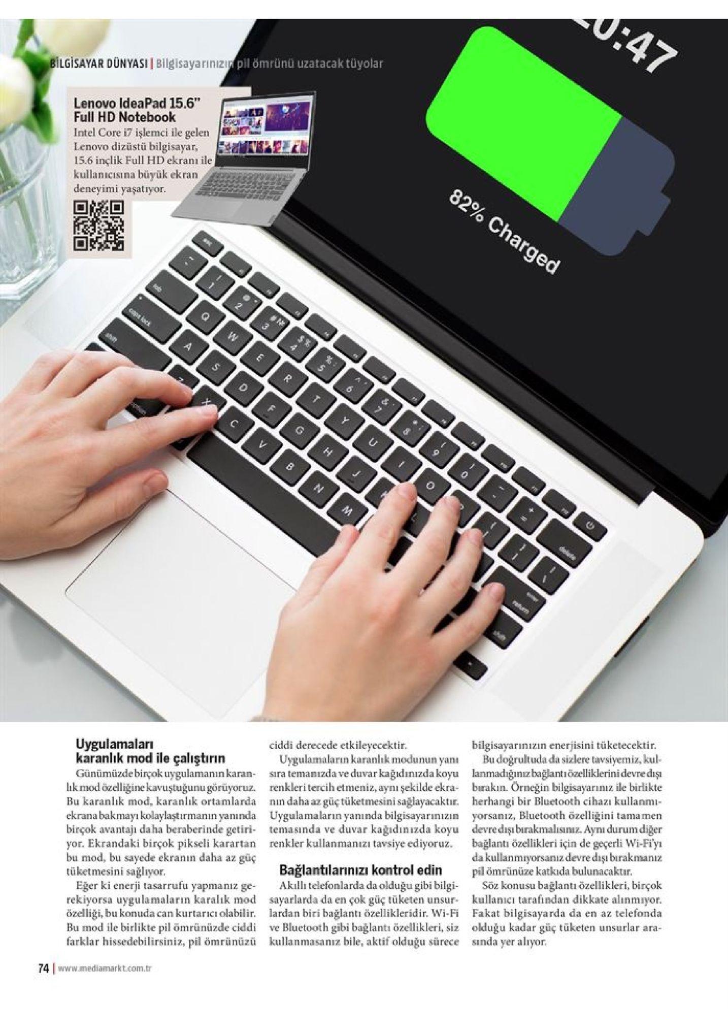 """u:47 pil ömrünü uzatacak tüyolar bilgisayar dünyasii bilgisayarınizi lenovo ideapad 15.6"""" full hd notebook intel core i7 işlemci ile gelen lenovo dizüstü bilgisayar, 15.6 inclik full hd ekranı ile kullanicisına büyük ekran deneyimi yaşatryor. 82% charged cops iocs $% w r c u v n delete n bilgisayarinizin enerjisini tüketecektir. budogrultuda da sizlere tavsiyemiz, kul uygulamaları karanlık mod ile çalıştırın günümüzde birçok uygulamanın karan sira temanizda ve duvar kağıdınızda koyu lanmadiğinız bağlantiözelliklerini devre diş hk mod özelliğine kavuştuğunu görüyoruz. renkleritercih etmeniz, aynı şekilde ekra birakın. örneğin bilgisayarıniz ile birlikte bu karanlık mod, karanlık ortamlarda ekranabakmayı kolaylaştırmanin yanıinda uygulamaların yanında bilgisayarınızin yorsanız, bluetooth özelliğini tamamen birçok avantaji daha beraberinde getiri temasında ve duvar kağıdınızda koyu devredışı burakmalisınız. aynı durum diğer yor. ekrandaki birçok pikseli karartan renkler kullanmanizi tavsiye ediyoruz bu mod, bu sayede ekranin daha az güç tüketmesini sağlıyor eğer ki enerji tasarrufu yapmaniz ge rekiyorsa uygulamaların karalık mod sayarlarda da en çok güç tüketen unsur özelliği, bu konuda can kurtaricı olabilir. lardan biri bağlantı özellikleridir. wi-fi fakat bilgisayarda da en az telefonda bu mod ile birlikte pil omrünüzde ciddi ve bluetooth gibi bağlantı özellikleri, siz olduğu kadar güç tüketen unsurlar ara- farklar hissedebilirsiniz, pil ömrünüzü kullanmasanız bile, aktif olduğu sürece sinda yer aliyor ciddi derecede etkileyecektir. uygulamaların karanlık modunun yanı herhangi bir bluetooth cihazı kullanmi bağlantı özellikleri için de geçerli wi-fi'y dakullanmıyorsanıiz devre dişı barakmanz pil ömrünüze katkida bulunacaktir. söz konusu bağlantı özellikleri, birçok kullanicı tarafindan dikkate alınmiyor nin daha az güçtüketmesini sağlayacaktır. bağlantılarınızi kontrol edin akilltelefonlarda da olduğu gibi bilgi 74 www.mediamarkt.com.tr"""