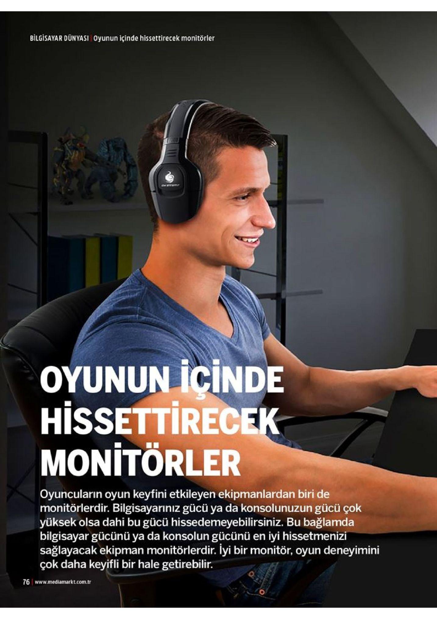 bilgisayar dünyasi oyunun içinde hissettirecek monitörler oyunun icinde hissettirecek monitorler oyuncuların oyun keyfini etkileyen ekipmanlardan biri de monitörlerdir. bilgisayarınız gücü ya da konsolunuzun gücü çok yüksek olsa dahi bu gücü hissedemeyebilirsiniz. bu bağlamda bilgisayar gücünü ya da konsolun gücünü en iyi hissetmenizi sağlayacak ekipman monitörlerdir. lyi bir monitör, oyun deneyimini çok daha keyifli bir hale getirebilir. 76 www.mediamarkt.com.tr