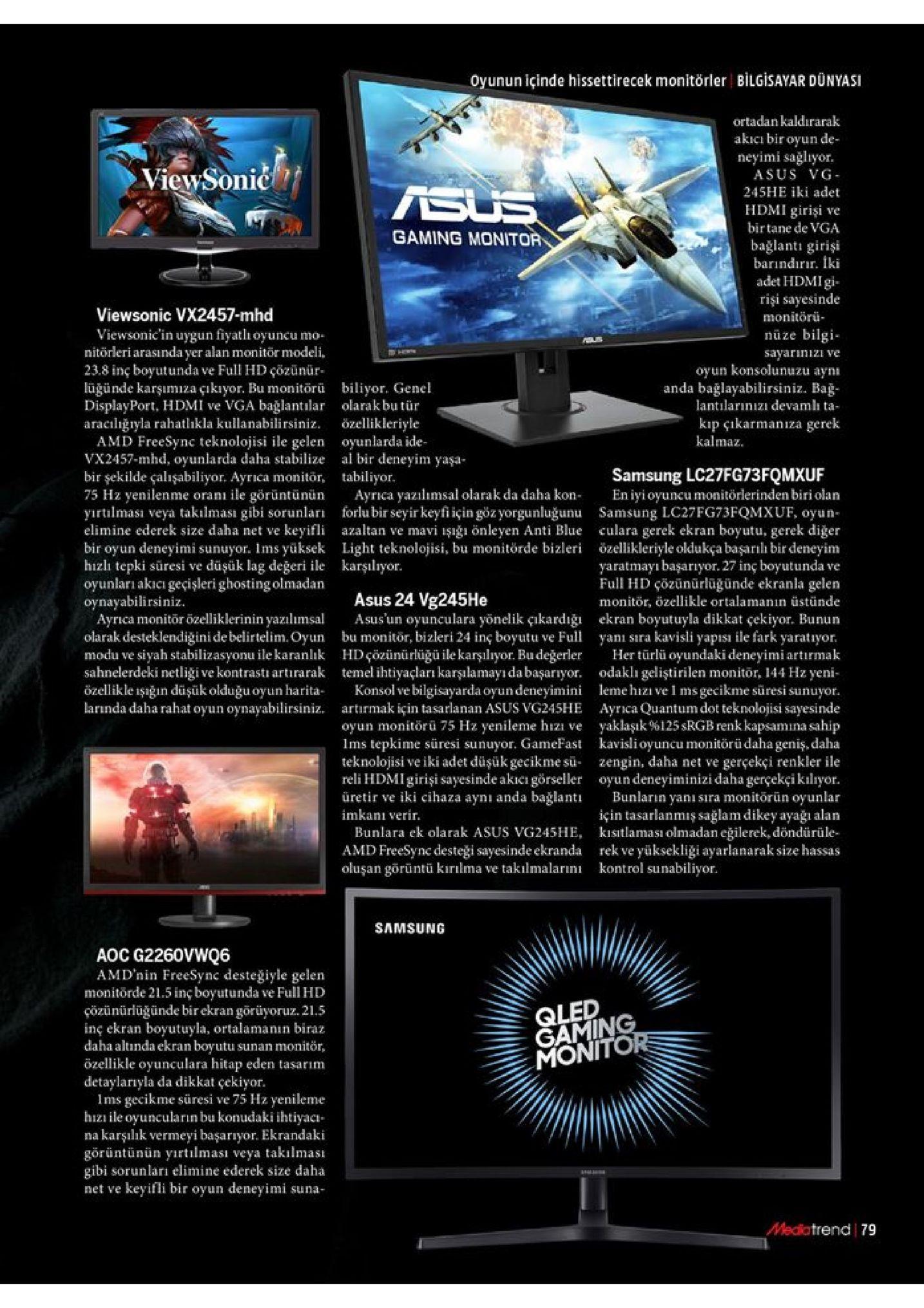 oyunun içinde hissettirecek monitörler bilgisayar dünyasi ortadankaldırarak akicı bir oyun de- neyimi sağliyor asus vg viewsonić 245he iki adet sus hdmi girişi birtane de vga ve gaming monitor bağlanti girişi barindirır. iki adet hdmigi rişi sayesinde monitörü nüze bilgi viewsonic vx2457-mhd viewsonic'in uygun fiyatli oyuncu mo nitörleri arasındayer alan monitor modeli 23.8 inç boyutunda ve full hd çözünür lüğünde karşumiza çıkıyor. bu monitorü displayport, hdmi ve vga bağlantılar araciliğryla rahatlhkla kullanabilirsiniz. amd freesync teknolojisi ile gelen vx2457-mhd, oyunlarda daha stabilize bir şekilde çalışabiliyor. ayrica monitör 75 hz yenilenme oranı ile görüntünün yirtilması veya takılması gibi sorunlar elimine ederek size daha net ve keyifli bir oyun deneyimi sunuyor. ims yüksek hizli tepki süresi ve düşük lag değeri ile karşılıyor. oyunları akıcı geçişleri ghosting olmadan oynayabilirsiniz. ayrca monitör özelliklerinin yazılımsal olarak desteklendigini de belirtelim. oyun modu ve siyah stabilizasyonu ile karanlık sahnelerdeki netliği ve kontrasti artirarak özellikle işğin düşük olduğu oyun harita larnda daha rahat oyun oynayabilirsiniz. sayarinizi ve oyun konsolunuzu aynı anda bağlayabilirsiniz. bağ lantilarınizi devamlı ta biliyor. genel olarak bu tür kip çikarmanza özellikleriyle oyunlarda ide al bir deneyim yaşa- tabiliyor. ayrica yazilimsal olarak da daha kon forlubir seyir keyfi için gözyorgunluğunu samsung lc27fg73fqmxuf, oyun- azaltan ve mavi işığı önleyen anti blue culara gerek ekran boyutu, gerek diger light teknolojisi, bu monitörde bizleri özellikleriyle oldukça başarılı bir deneyim gerek kalmaz samsung lc27fg73fqmxuf en iyi oyuncu monitörlerinden biri olan yaratmayı başarıyor. 27 inç boyutunda ve full hd çözünürlügünde ekranla gelen monitör, özellikle ortalamanın üstünde asus 24 vg245he asus'un oyunculara yönelik çıkardığı bu monitor, bizleri 24 inç boyutu ve full hdçözünürlüğü ile karşılıyor. bu değerler temel ihtiyaçları karşılamayıdabaşarıyor