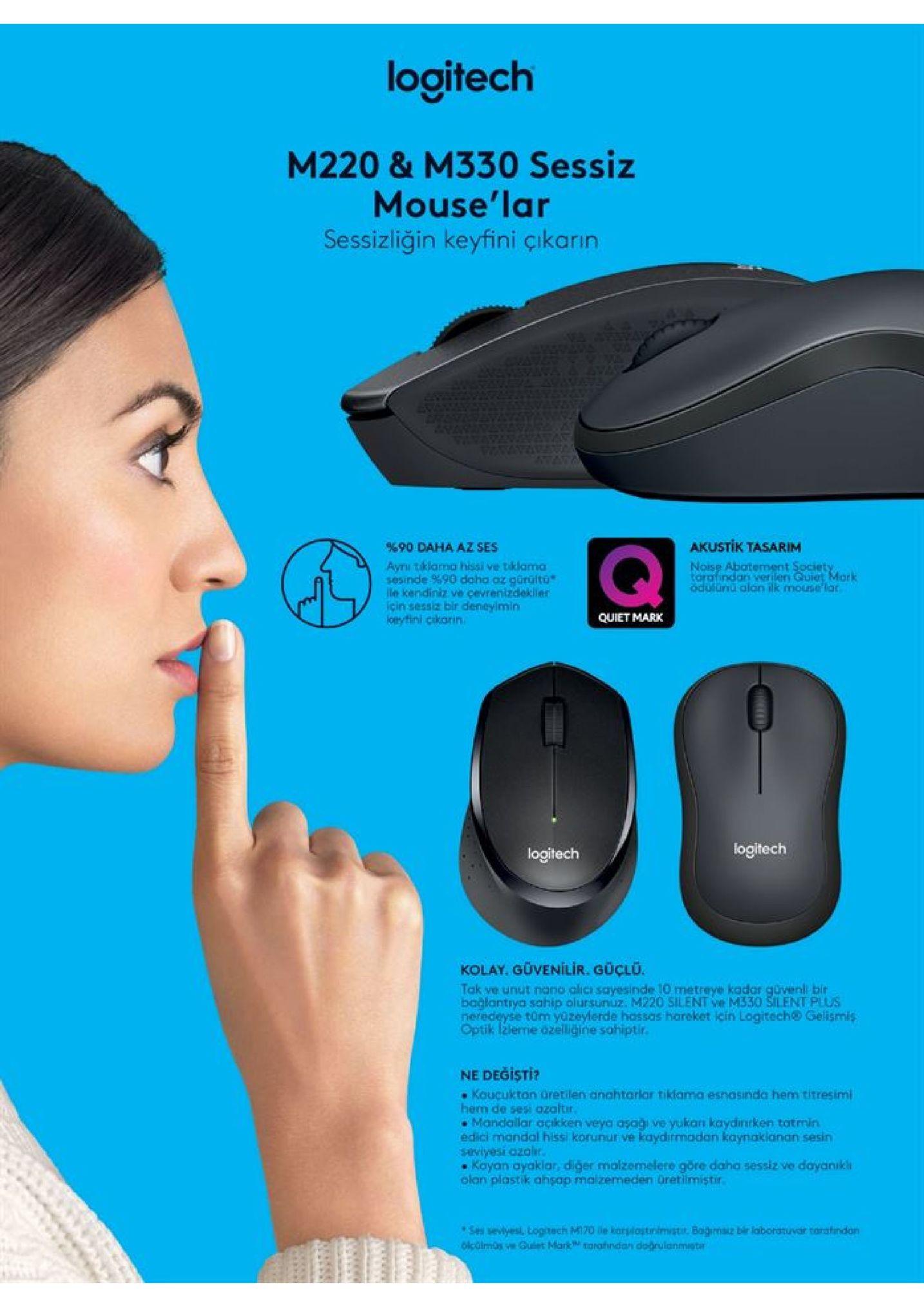 logitech m220 & m330 sessiz mouse'lar sessizliğin keyfini çikarın akustik tasarim 90 daha az ses aynı tiklama hissi ve tklama sesinde %90 daha az gürültu ile kendiniz ve çevrenizdekller icin sessiz bir deneylmin keyfini cikarin noise abatement spciety tarafindan verilery guiet mark odulunu alan ilk mouse lar quiet mark logitech logitech kolay. güvenilir. güçlu. tak ve unut nano alicı sayesinde 10 metreye kador güvenl bir bağlantrya sahip olursunuz. m220 silent ve m330 silent plus neredeyse tüm yozeylerde hassas hareket icin logitech@ gelismis optik lžleme dzelliğine sahiptir. ne degisti? koucukton üretilen anahtarlar tiklama esnasinda hem titresimi hem de sesi azaltir mandallar açikken veya asağı ve yukan kaydinrken totmin edici mandal hissi korunur ve kaydirmadan kaynakianan sesin saviyesi ozolir. kayan ayaklar, diger malzemelere göre daha sessiz ve dayanıkli olan plastik ahsap malzemeden üretlimiştir. ses sevlyesl, loghech m170 le korslostinimisti. bagm bir laboratuvar tarafindan olcüimos ve guiet mark torahndan dogrulanmistr