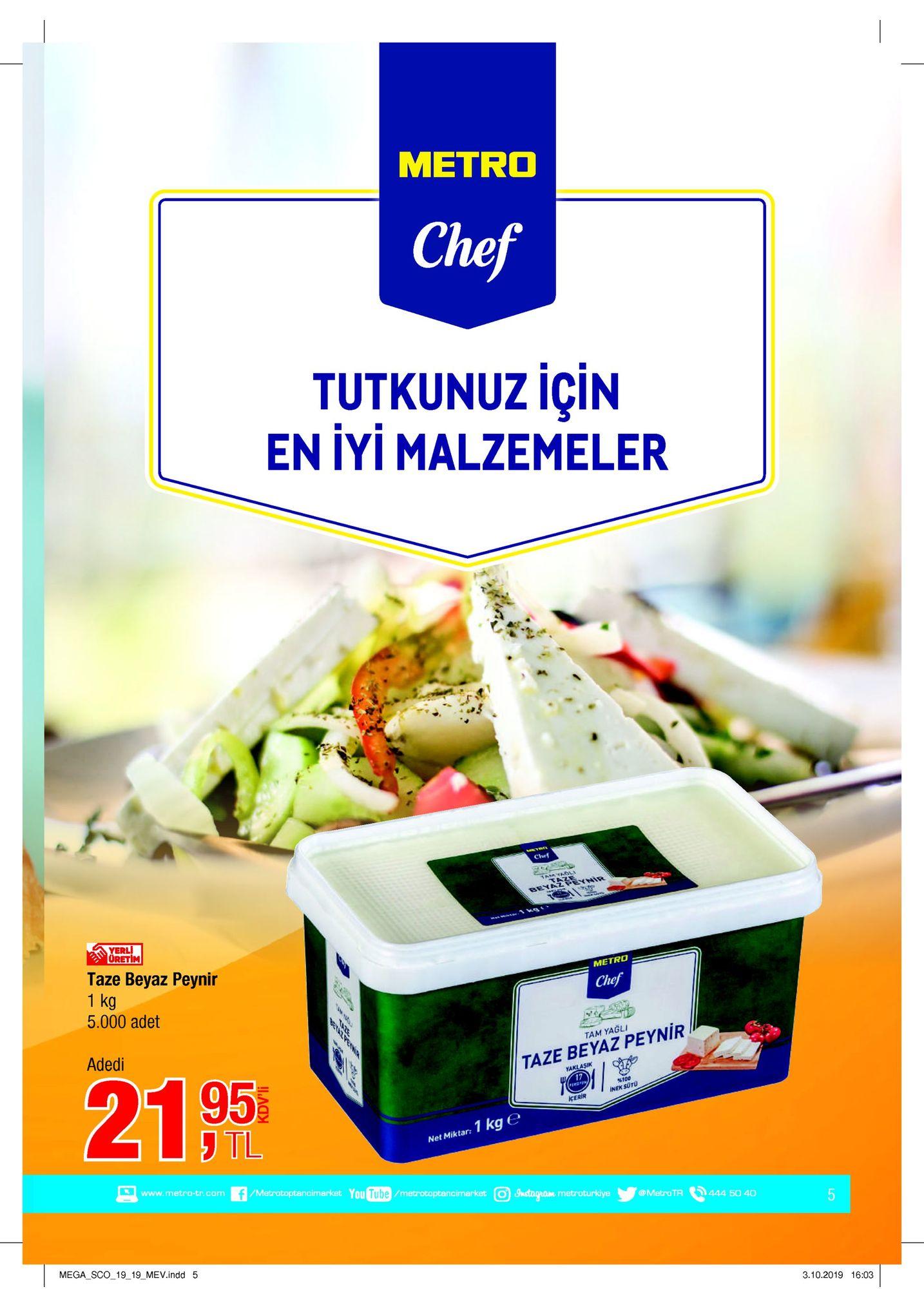 мetro chef tutkunuz için en iyi malzemeler chef samyaol beyaz peynir yerl üretim taze beyaz peynir 1 kg 5.000 adet metro chef adedi tam yagli 21 95 taze beyaz peynir yaklasik 17 %100 inek suto icerir tl net miktar: 1 kg e www.metro-tr.com f/metratoptancimarket you tube/metrotoptancimarket o instogram metroturkiye @metro tr 444 50 40 5 mega_sco_1919 mev.indd 5 3.10.2019 16:03 lo reinia