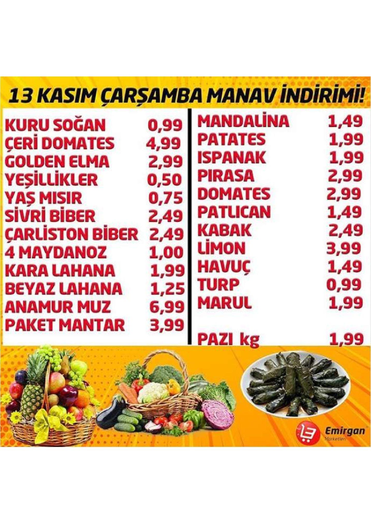 13 kasim çarsamba manav indirimi! 0,99 mandalina 4,99 patates 2,99 ispanak 0,50 pirasa 0,75 domates 2,49 patlican kabak limon 1,49 1,99 1,99 2,99 2,99 1,49 2,49 3,99 1,49 0,99 1,99 kuru soğan çeri domates golden elma yeşillikler yas misir sivri biber çarliston biber 2,49 4 maydanoz kara lahana beyaz lahana anamur muz paket mantar 3,99 1,00 1,99 havuç 1,25 turp 6,99 marul pazi kg 1,99 emirgan