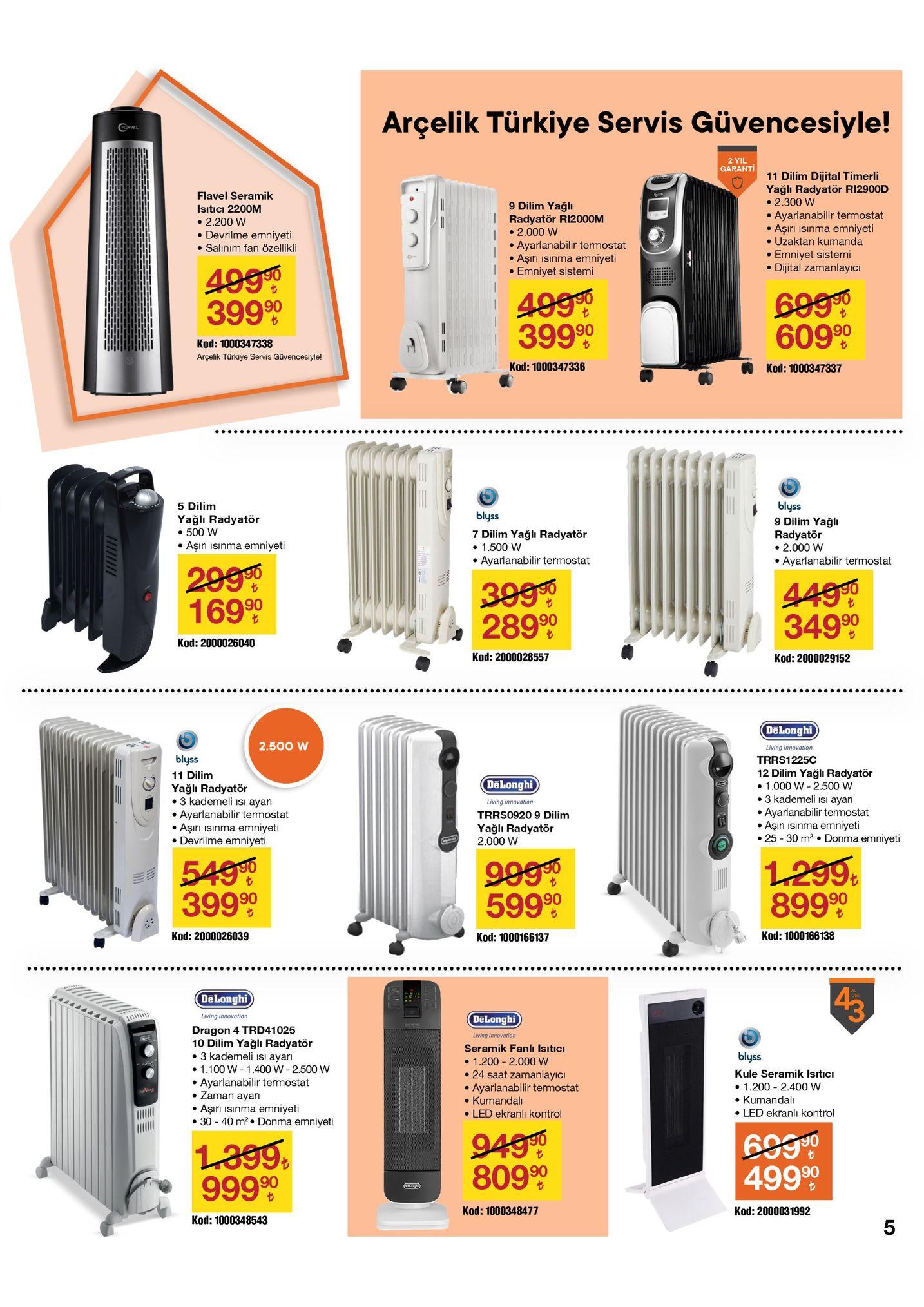 """arçelik türkiye servis güvencesiyle! cavel 2 yil garanti 11 dilim dijital timerli yağlı radyatör ri2900d • 2.300 w ayarlanabilir termostat aşırı ısınma emniyeti • uzaktan kumanda emniyet sistemi • dijital zamanlayıcı flavel seramik 9 dilim yağlı radyatör ri2000m • 2.000 w • ayarlanabilir termostat aşırı isınma emniyeti emniyet sistemi isıtıcı 2200m • 2.200 w • devrilme emniyeti • salınım fan özellikli 4990 399 90 4990 39990 6990 60990 kod: 1000347338 arçelik türkiye servis güvencesiyle! kod: 1000347336 kod: 1000347337 ..... ..... blyss 9 dilim yağlı radyatör • 2.000 w ayarlanabilir termostat 5 dilim blyss yağlı radyatör • 500 w aşın ısınma emniyeti 7 dilim yağlı radyatör • 1.500 w ayarlanabilir termostat 299 16999 3990 28990 4490 34990 kod: 2000026040 kod: 2000028557 kod: 2000029152 delonghi 2.500 w living innovation blyss trrs1225c 12 dilim yağlı radyatör 11 dilim delonghi • 1.000 w - 2.500 w • 3 kademeli isı ayarı ayarlanabilir termostat aşın ısınma emniyeti • 25 - 30 m? • donma emniyeti yağlı radyatör • 3 kademeli isı ayarı ayarlanabilir termostat aşırı isınma emniyeti • devrilme emniyeti living innovation trrs0920 9 dilim yağlı radyatör 2.000 w 5490 39990 1.299, 89990 9990 59990 kod: 1000166138 kod: 2000026039 kod: 1000166137 ...... dēlonghi öde 28 living innovation dēlonghi dragon 4 trd41025 10 dilim yağlı radyatör • 3 kademeli isı ayarı 1.100 w - 1.400 w - 2.500 w ayarlanabilir termostat zaman ayarı living innovation seramik fanlı isıtıcı blyss • 1.200 - 2.000 w • 24 saat zamanlayıcı ayarlanabilir termostat • kumandalı • led ekranlı kontrol kule seramik isıtıcı • 1.200 - 2.400 w kumandalı • led ekranlı kontrol aşırı isınma emniyeti • 30 - 40 m?• donma emniyeti 94990 80990 699"""" 49990 l399. 999 90 (dikenghi kod: 1000348477 kod: 2000031992 kod: 1000348543"""