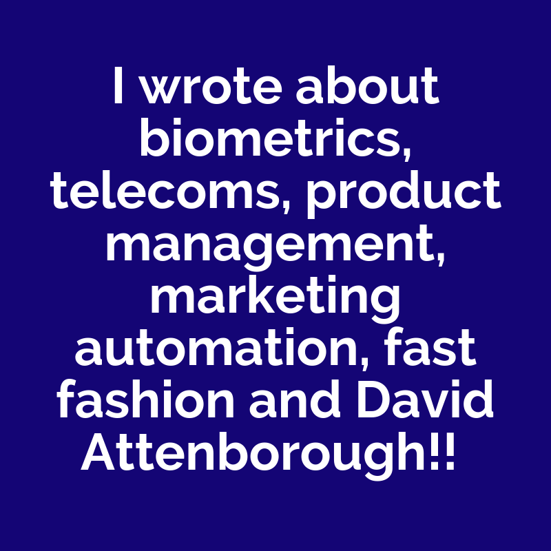 """I wrote about biometrics, telecoms, product management, marketing automation, fast fashion and David Attenborough!"""