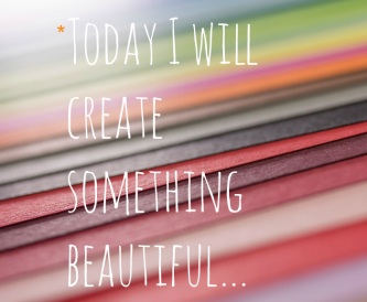 Today I Will Create Something Beautiful…