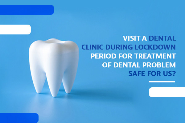 VISITING A DENTAL CLINIC DURING LOCKDOWN PERIOD FOR TREATMENT OF DENTAL PROBLEM