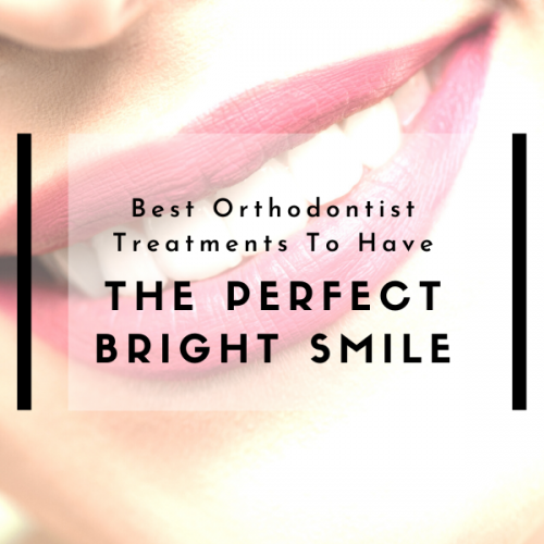 Best Orthodontist Treatments To Have The Perfect Bright Smile
