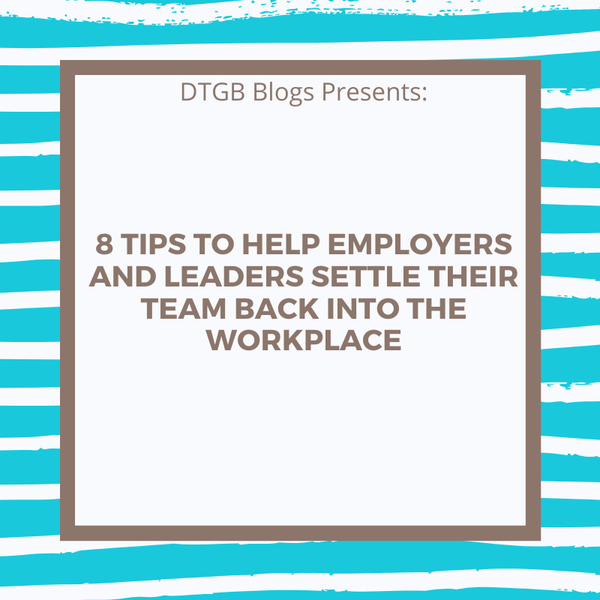 8 Tips To Help Employers & Leaders Introduce Their Team Back Into The Workplace After The Pandemic