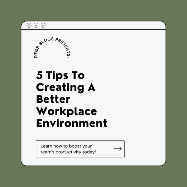 5 Tips To Creating a Better Workplace Environment