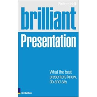 "Richard Hall. ""Brilliant Presentations: What the Best Presenters Know, Say and Do"""