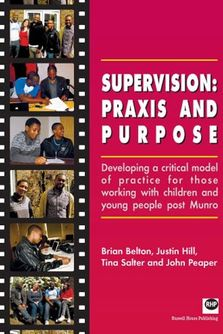 Supervision: praxis and purpose - Developing a critical model of practice for those working with children and young people post Munro