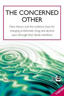 The Concerned Other - New theory and the evidence base for changing problematic drug and alcohol users through their family members