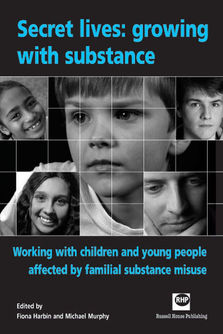 Secret lives: growing with substance - Working with children and young pople affected by familian substance misuse