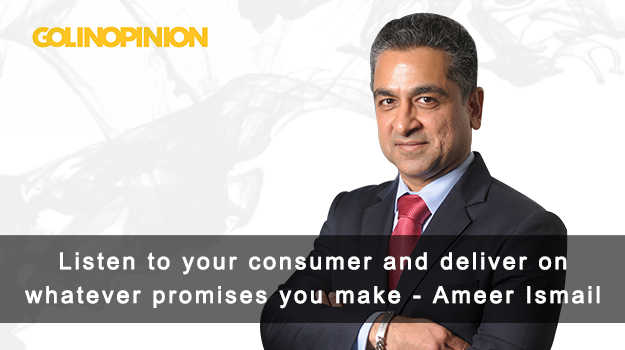 Listen to your consumer and deliver on whatever promises you make: Ameer Ismail