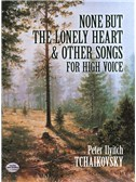 Peter Ilyitch Tchaikovsky: None But The Lonely Heart And Other Songs For High Voice