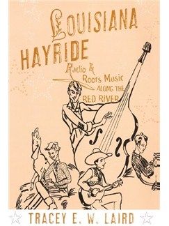 Tracey E.W. Laird: Louisiana Hayride - Radio And Roots Music Along The Red River Books |
