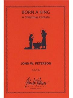John W. Peterson: Born A King (A Christmas Cantata) Books | SATB, Organ Accompaniment