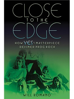 Will Romano: Close To The Edge - How Yes's Masterpiece Defined Prog Rock Books |