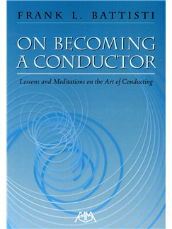 Frank L. Battisti: On Becoming A Conductor - Lessons And Meditations On The Art Of Conducting Books |