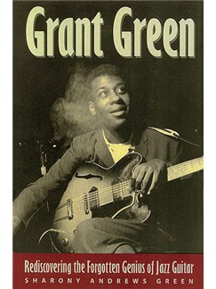 Sharony Andrews Green: Grant Green - Rediscovering The Forgotten Genius Of Jazz Guitar Books |