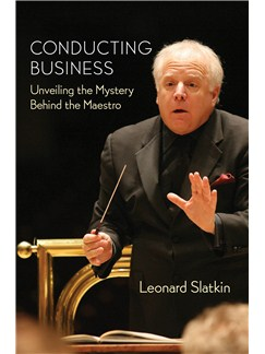 Leonard Slatkin: Conducting Business - Unveiling The Mystery Behind The Maestro Books |