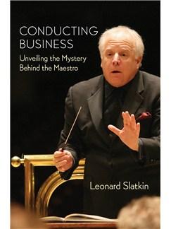 Leonard Slatkin: Conducting Business - Unveiling The Mystery Behind The Maestro Books |