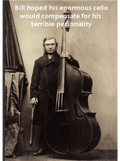 Music Greetings Card: Bill Hoped His Enormous Cello Would Compensate For His Terrible Personality  |