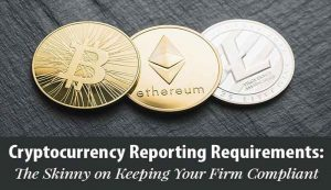 Cryptocurrency Reporting Requirements: The Skinny on Keeping Your Firm Compliant