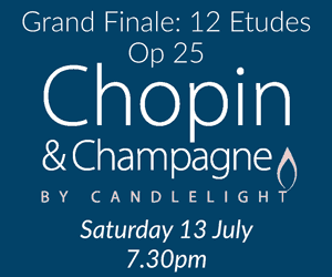 Chopin & Champagne by Candlelight Saturday 13 July, 7.30pm Grand Finale: 12 Etudes Op 25