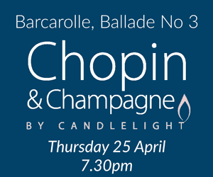 Chopin & Champagne by Candlelight Thursday 25 April, 7.30pm Barcarolle, Ballade No 3