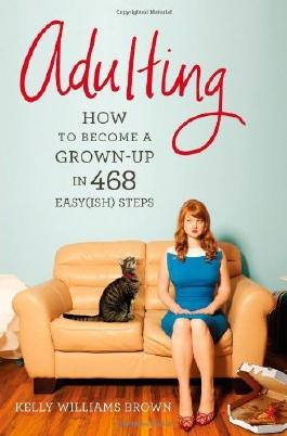 { Adulting: How to Become a Grown-Up in 468 Easy(ish) StepsPaperback } Brown, Kelly Williams ( Author ) May-07-2013 Paperback