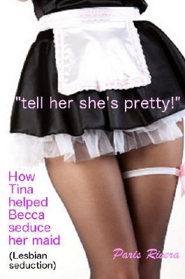 """tell her she's pretty!"" How Tina helped Becca seduce her maid"