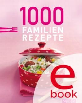 1000 Familienrezepte: Die schönsten Rezepte für die ganze Familie in einem Kochbuch