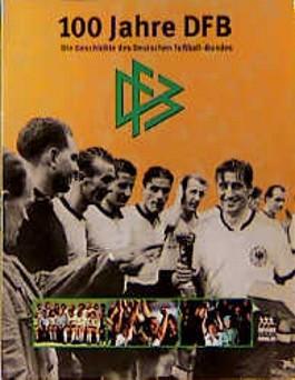 100 Jahre DFB. Die Geschichte des Deutschen Fußball- Bundes