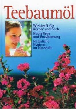 Teebaumöl. Wirkkraft für Körper und Seele, Hautplege und Entspannung, Natürliche Hygiene im Haushalt.