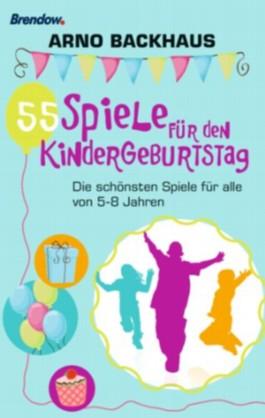55 Spiele für den Kindergeburtstag. Die schönsten Spiele für alle von 5-8 Jahren