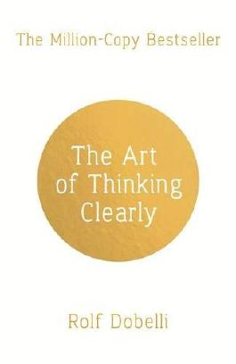 By Rolf Dobelli The Art of Thinking Clearly: Better Thinking, Better Decisions