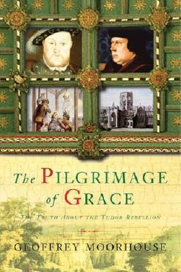 By Geoffrey Moorhouse The Pilgrimage of Grace: The Rebellion that Shook Henry VIII's Throne (1st Edition) [Hardcover]