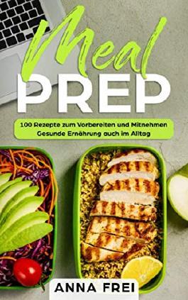 Meal Prep 100 Rezepte Zum Vorbereiten Und Mitnehmen Gesunde