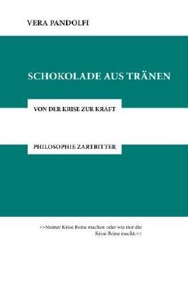 Schokolade aus Tränen: Von der Krise zur Kraft. Philosophie zartbitter.