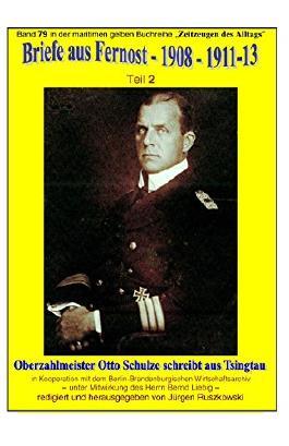 Briefe aus Fernost - 1908 - 1913 - Teil 2: Oberzahlmeister Otto Schulze schreibt aus Tsingtau - Band 79 in der maritimen gelben Buchreihe bei Jürgen Ruszkowski (maritime gelbe Buchreihe)