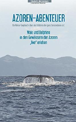 """Azoren-Abenteuer: Ein Reise-Tagebuch über ein Erlebnis der ganz besonderen Art! Wale und Delphine in den Gewässern der Azoren """"live"""" erleben"""