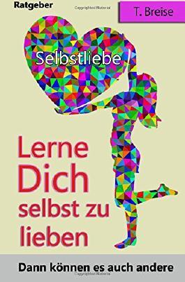 Selbstliebe: Lerne Dich selbst zu lieben, dann koennen es auch andere (Selbstannahme, Selbstbeziehung, Selbstwert)