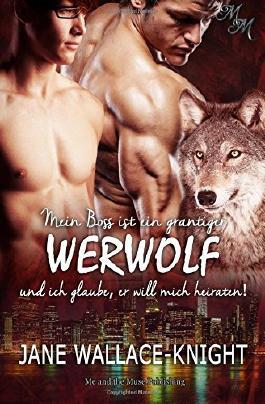 Mein Boss ist ein grantiger Werwolf und ich glaube, er will mich heiraten!