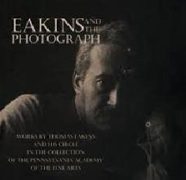 Eakins and the Photograph: Works by Thomas Eakins and His Circle in the Collection of the Pennsylvania Academy of the Fine Arts