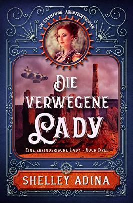 Die verwegene Lady: Ein Steampunk - Abenteuerroman (Eine erfinderische Lady 3)