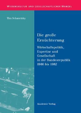 Die große Ernüchterung: Wirtschaftspolitik, Expertise und Gesellschaft in der Bundesrepublik 1966 bis 1982 (Wissenskultur und gesellschaftlicher Wandel, Band 17)
