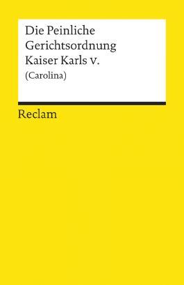 Die Peinliche Gerichtsordnung Kaiser Karls V. und des Heiligen Römischen Reiches (Carolina)
